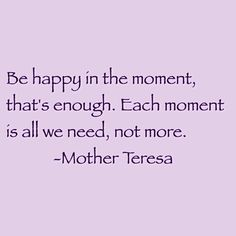 """Be happy in the moment, that's enough.  Each moment is all we need, not more."" (Blessed Mother Teresa of Calcutta)"