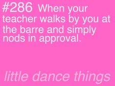 ゝ。When your teacher walks by you at the barre and simply nods in approval.。