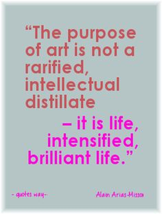 """""""The purpose of art is not a rarefied, intellectual distillate – it is life, intensified, brilliant life. Art Quotes, Life Quotes, Purpose, The 100, Top, Quotes About Life, Quote Life, Living Quotes, Life Lesson Quotes"""