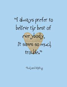 "How true! ""I always prefer to believe the best of everybody, it saves so much trouble."" -Rudyard Kipling"