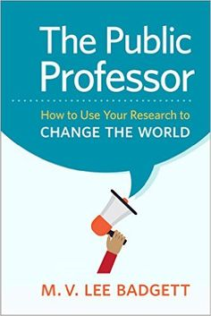 The public professor : how to use your research to change the world / M.V. Lee Badgett