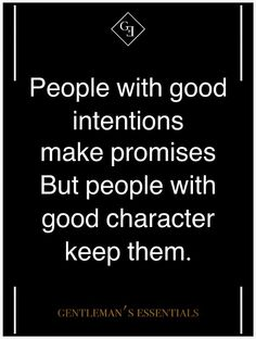 People with good intentions make promises, people with good character keep them.
