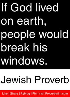If God lived on earth, people would break his windows. - Jewish Proverb #proverbs #quotes