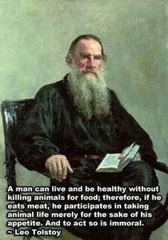 Leo Tolstoy:  A man (or woman ;) )  can be healthy without killing animals for food. Therefore if he eats meat he participates in taking animal life merely for the sake of his appetite. And to act so is immoral.  Well said Leo...note to self : must read more Leo Tolstoy