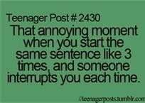 That annoying moment when you start the same sentence like 3 times, and someone interrupts you each time.