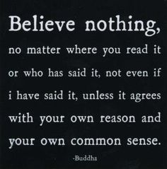 """Believe nothing. I have a saying it goes: """" I read, I study, I listen, I examine, I observe, and I reflect... and out of all this, I try to form an idea in which I apply as much common sense as I can."""""""