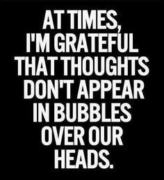 At times I am grateful bubbles don't show over our heads .