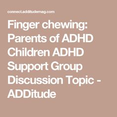 Finger chewing: Parents of ADHD Children ADHD Support Group Discussion Topic - ADDitude