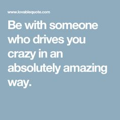 Be with someone who drives you crazy in an absolutely amazing way.