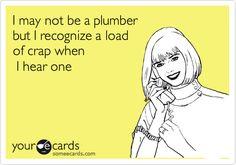I may not be a plumber but I recognize a load of crap when I hear one!  No seriously! Bahahahahahahahahaha