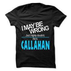 awesome I May Be Wrong But I Highly Doubt It I am... CALLAHAN - 99 Cool Name Shirt !