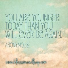 """""""You are younger today than you will ever be again.""""  ...*Make me really realize reality!"""