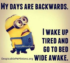 My days are backwards. I wake up tired and go to bed awake.