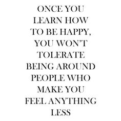 "Inspiring quotes / ""Once you learn how to be happy, you won't tolerate being around people who make you feel anything less""."