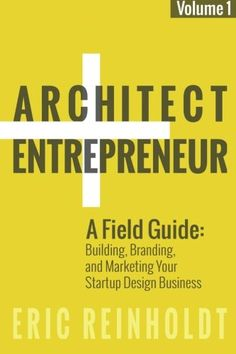 Architect and Entrepreneur: A Field Guide to Building, Branding, and Marketing  Yo (Volume 1)