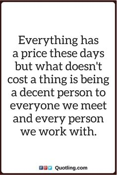 be nice to everyone quotes Everything has a price these days but what doesn't cost a thing is being a decent person to everyone we meet and every person we work and with.