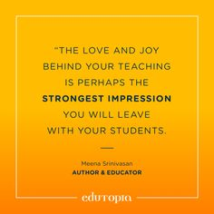 """The love and joy behind your teaching is perhaps the strongest impression you will leave with your students."" - Meena Srinivasan, Author & Educator Teacher Quotes, Monday Motivation, Author, Inspirational Quotes, Joy, Teaching, Education, School, Career"