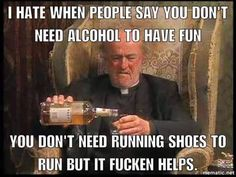 i hate when people say you dont need alcohol to have fun... - Google Search