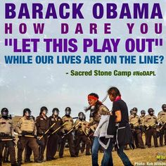 """Obama HOW DARE YOU """"LET THIS PLAY OUT"""" while our lives are on the line! #HonorTheTreaties! #NoDAPL #WaterIsLife"""