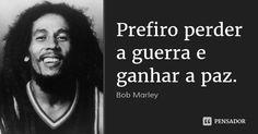 Prefiro perder a guerra e ganhar a paz. — Bob Marley