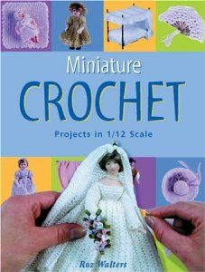 Miniature Crochet: Projects in 1/12 Scale by Roz Walters