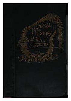 Natural History, Lore and Legend: Being Some Few Examples of Quaint and By-gone Beliefs Gathered ..