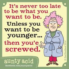 Funny. It is never too late to be what you want to be.
