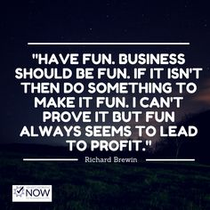 Business can be fun if you make it. You have to believe in what you're doing and be passionate about your business.