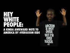 Hey White People: A Kinda Awkward Note to America by #Ferguson Kids  Six black kids from #Ferguson bluntly and sarcastically educate white America about the racist reality in 2014. Recruited from the very block where unarmed black teen Michael Brown was gunned down by a white police officer, these kids ranging in age from 6 to 13 years old, use sometimes uncomfortable humor to show white people the continued racism their generation faces.