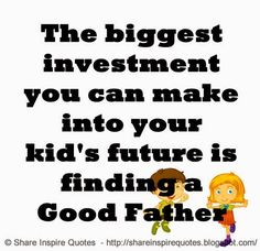 The biggest investment you can make into your kid's future is finding a Good Father #Father #Fatherlessons #Fatheradvice #Fatherquotes #quotesonFather #Fatherquotesandsayings #biggest #investment #future #finding #shraeinspirequotes #share #inspire #quotes #whatsapp