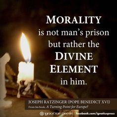 Morality is not man's prison but rather the DIVINE ELEMENT in him. Joseph Ratzinger- Pope Benedict XVI From his book titled A Turning Point for Europe?