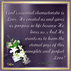 God's essential characteristic is love. He created us and gives us purpose in life because He loves us. And He wants us to learn the eternal joys of this complete and perfect love!    by Mike Bennett  source via (http://lifehopeandtruth.com/)