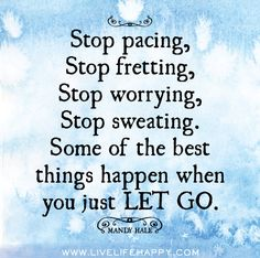 Stop pacing, stop fretting, stop worrying, stop sweating. Some of the best things happen when you just LET GO. -Mandy Hale