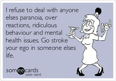 I refuse to deal with anyone elses paranoia, over reactions, ridiculous behaviour and mental health issues. Go stroke your ego in someone elses life.