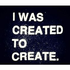 I was created to CREATE! I love this <3