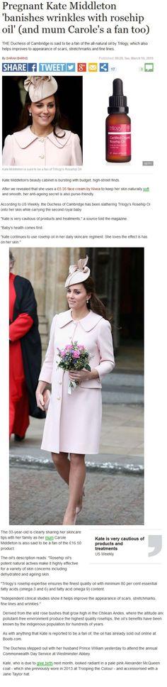 ScottishDailyXpress.co.uk - 10th March 2015 Trilogy Certified Organic Rosehip Oil has been revealed as Kate Middleton's best kept beauty secret. #Kate #KateMiddleton #Beauty #BeautySecrets #GetTheLook #LookGood #LookGreat #HRH #DuchessofCambridge #PrinceWilliam #RoyalFamily #Style #StyleSecrets #Skin #Healthy #Pregnancy #PregnancyLook #MumToBe