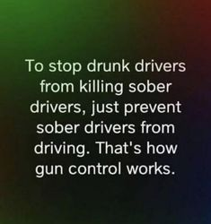 To stop drunk drivers from killing sober drivers, just prevent sober drivers from driving. That's how gun control works. Gun Quotes, Wisdom Quotes, Life Quotes, Truth Hurts, It Hurts, Great Quotes, Inspirational Quotes, Liberal Logic, Liberal Hypocrisy