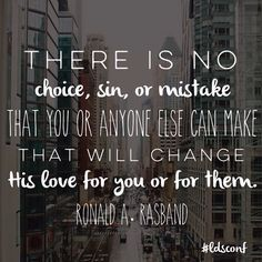 There is no choice, sin, or mistake that you or anyone else can make that will change His love for you or for them. -Elder Ronald A. Rasband LDS Quotes General Conference October 2015 #lds #mormon