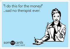 """I do this for the money!"" ...said no therapist ever.   Workplace Ecard   someecards.com"