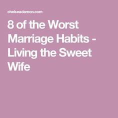 8 of the Worst Marriage Habits - Living the Sweet Wife