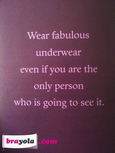 Wear fab undies :) Obsessed!! If I could get an awesome pair for every day of the year...I certainly would....bucket list