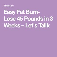 Easy Fat Burn- Lose 45 Pounds in 3 Weeks – Let's Tallk