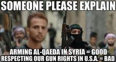 Someone please explain why arming Al-Qaeda in syria is good, but respecting the 2nd Amendment in the US is bad.