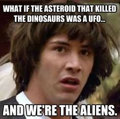 what if the asteroid that killed the dinosaurs was a ufo  - conspiracy keanu