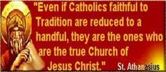 """""""Even if Catholics faithful to Tradition are reduced to a handful, they are the ones who are the true Church of Jesus Christ."""" ~St. Athanasius"""