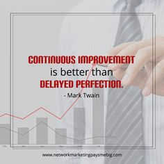 Continuous improvement is better than delayed perfection. - Mark Twain http://www.networkmarketingpaysmebig.com/