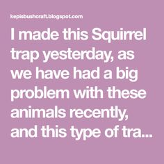 I made this Squirrel trap yesterday, as we have had a big problem with these animals recently, and this type of trap tends to sit a littl...