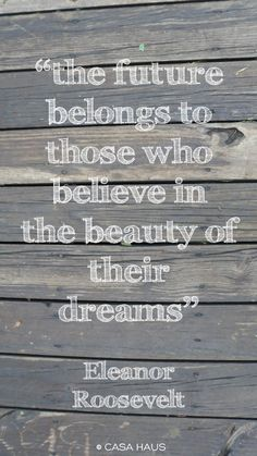 "** ""the future belongs to those who believe in the beauty of their dreams."""