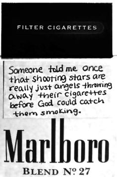 Someone told me once that shooting stars are really just angels throwing away their cigarettes before God could catch them smoking. - I love this because my grandmother smoked, so shooting stars are just her throwing away her cigarettes! Cigarette Quotes, Smoking Cigarettes Quotes, Smoking Quotes, Motivacional Quotes, Under Your Spell, Someone Told Me, Anais Nin, Just In Case, Wisdom