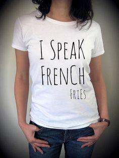 I SPEAK FRENCH Fries shirt funny screenprint by MondayGirlApparel